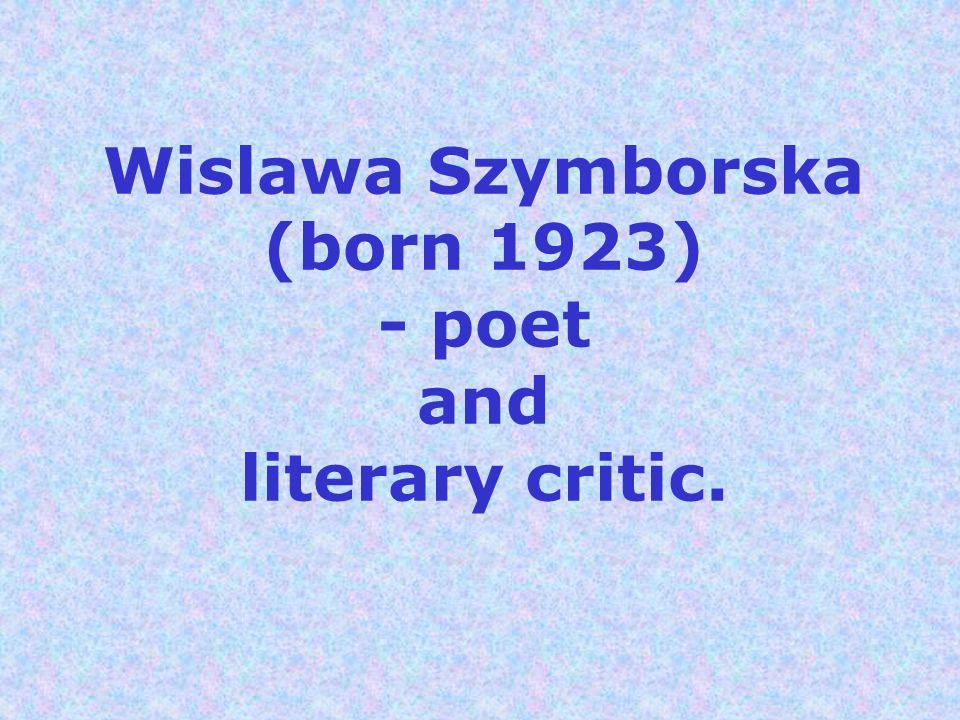 Wislawa Szymborska (born 1923) - poet and literary critic.