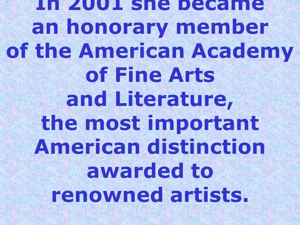 In 2001 she became an honorary member of the American Academy of Fine Arts and Literature, the most important American distinction awarded to renowned artists.