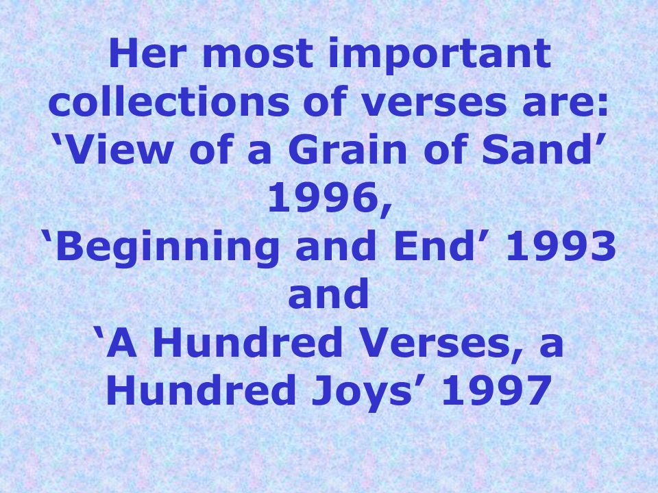 Her most important collections of verses are: 'View of a Grain of Sand' 1996, 'Beginning and End' 1993 and 'A Hundred Verses, a Hundred Joys' 1997