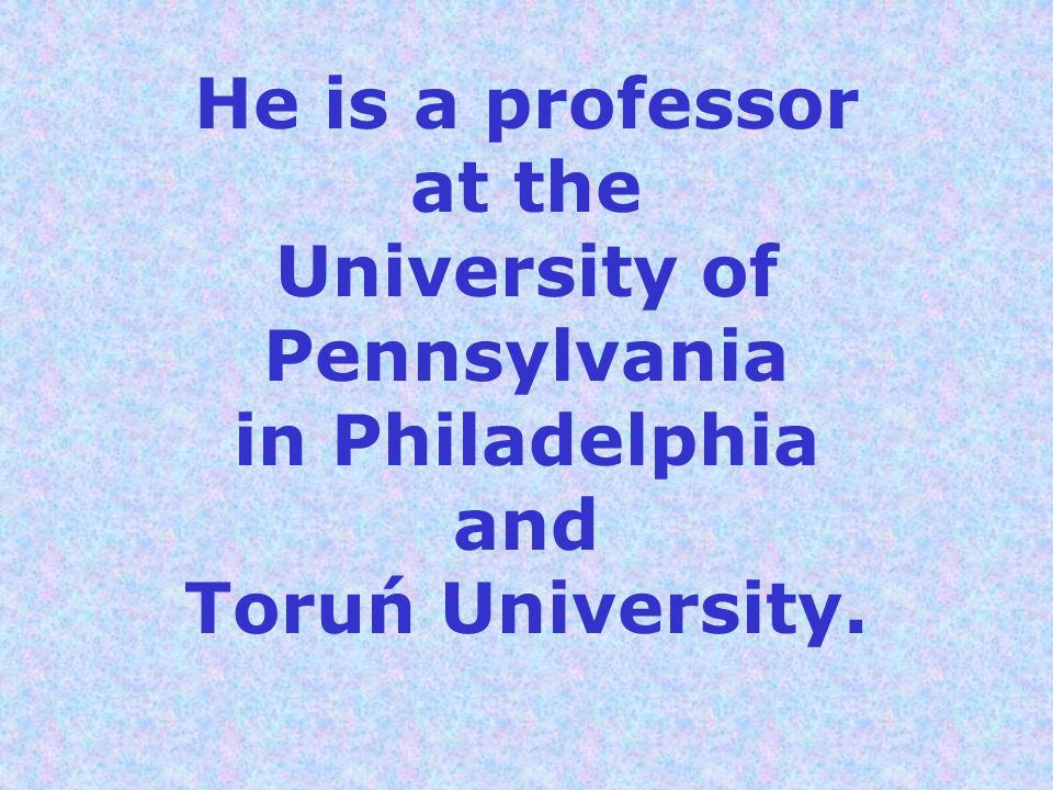 He is a professor at the University of Pennsylvania in Philadelphia and Toruń University.
