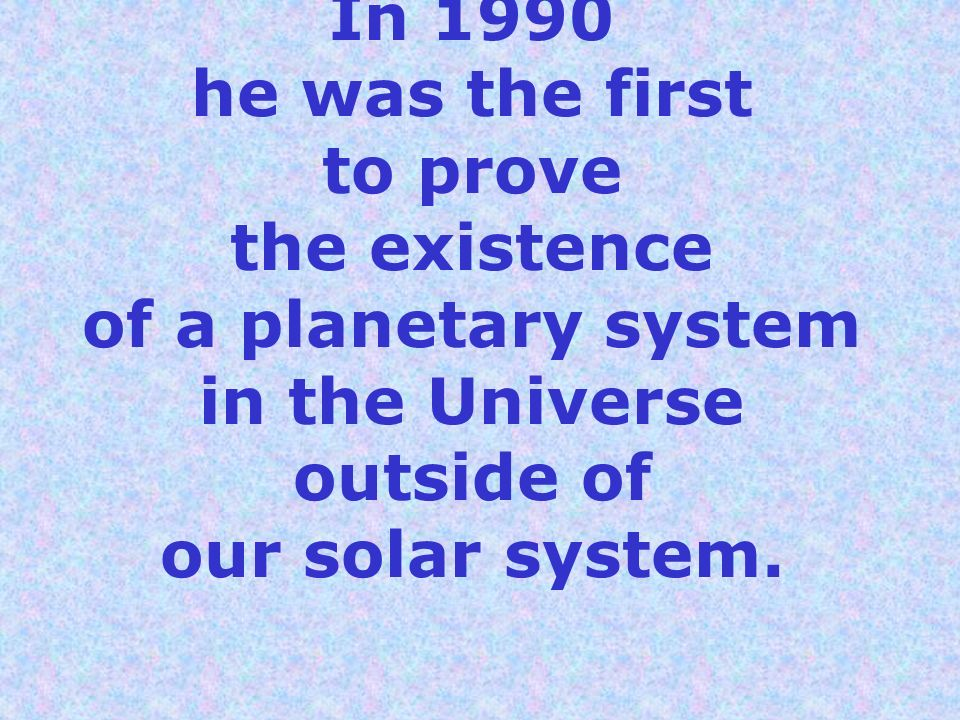 In 1990 he was the first to prove the existence of a planetary system in the Universe outside of our solar system.