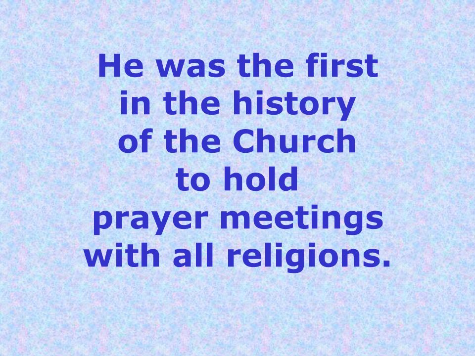 He was the first in the history of the Church to hold prayer meetings with all religions.