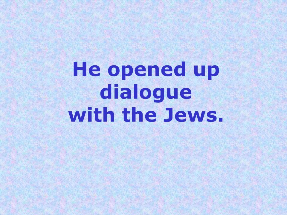 He opened up dialogue with the Jews.