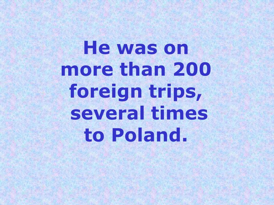 He was on more than 200 foreign trips, several times to Poland.