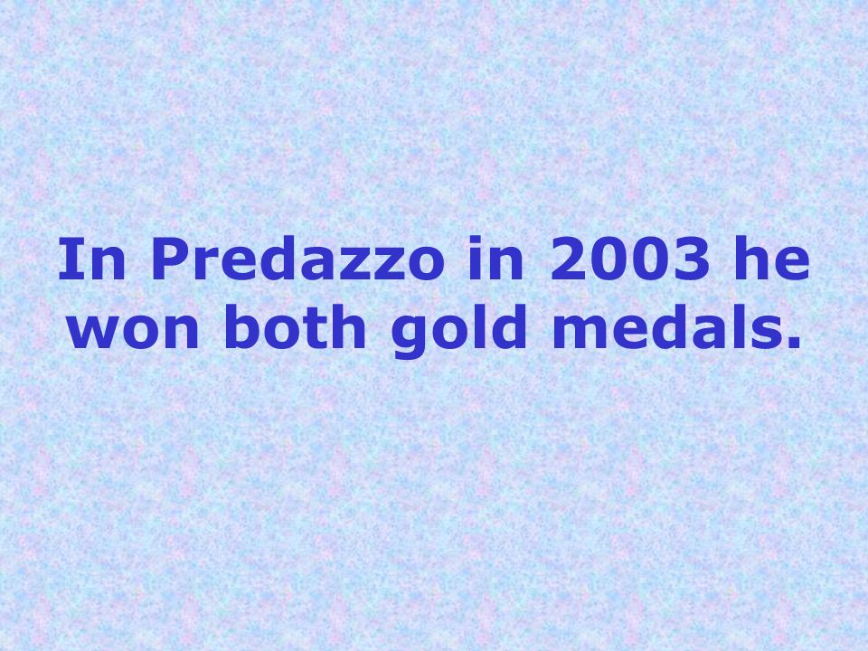 In Predazzo in 2003 he won both gold medals.