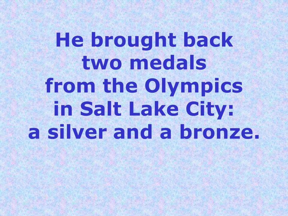 He brought back two medals from the Olympics in Salt Lake City: a silver and a bronze.