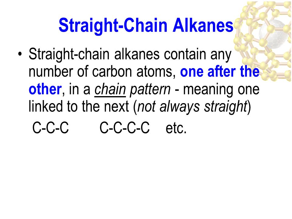 straight chain alkanes The names of several straight-chain alkanes are given in table 21 it is important that you learn the names of at least the first 10 the family of alkanes shown in the table is an example of a homologous series a homologous series.