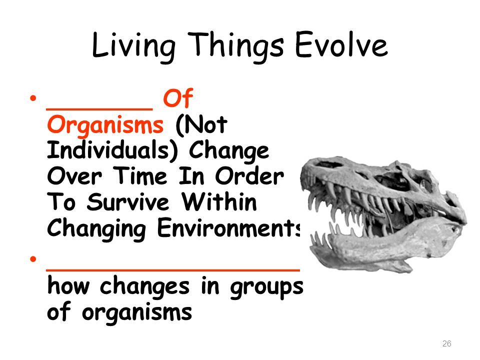 Living Things Evolve _______ Of Organisms (Not Individuals) Change Over Time In Order To Survive Within Changing Environments.