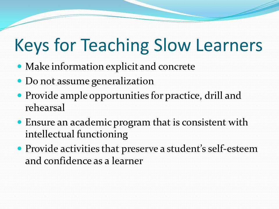 how to handle the slow learners Students who searched for how can a parent help a slow learner found the following information and resources useful.