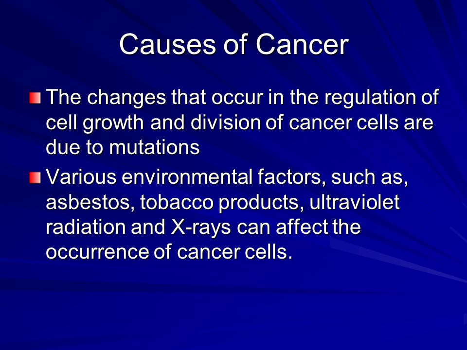 Causes of Cancer The changes that occur in the regulation of cell growth and division of cancer cells are due to mutations.