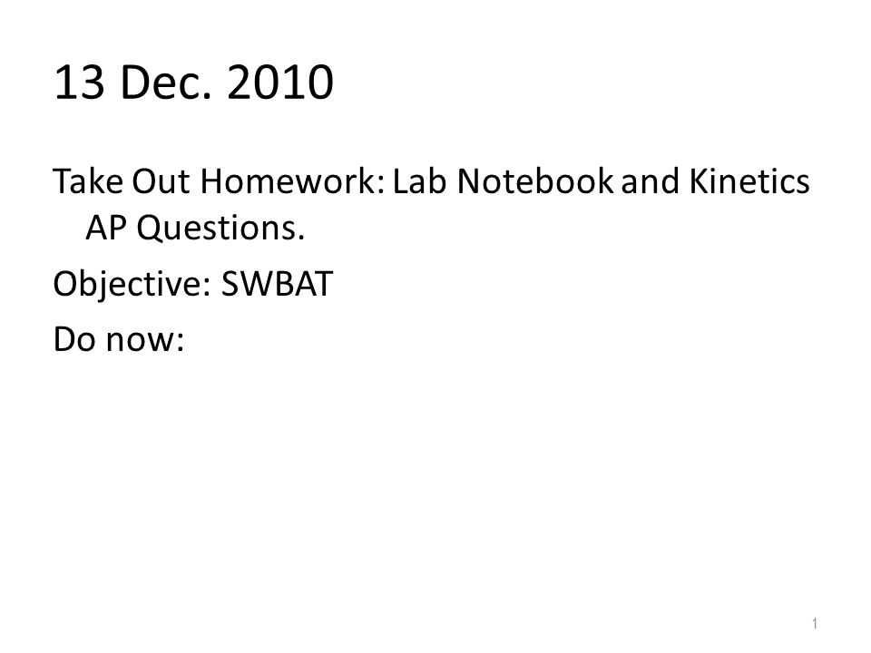 13 Dec Take Out Homework: Lab Notebook and Kinetics AP Questions. Objective: SWBAT Do now: