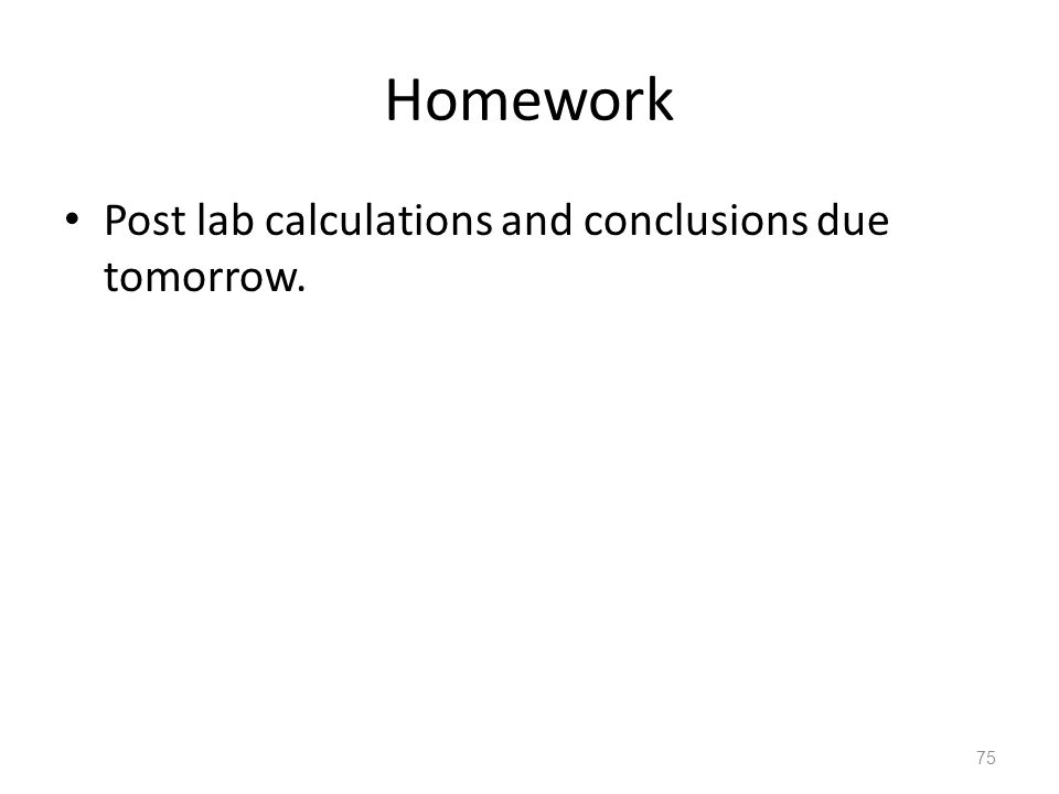 Homework Post lab calculations and conclusions due tomorrow.