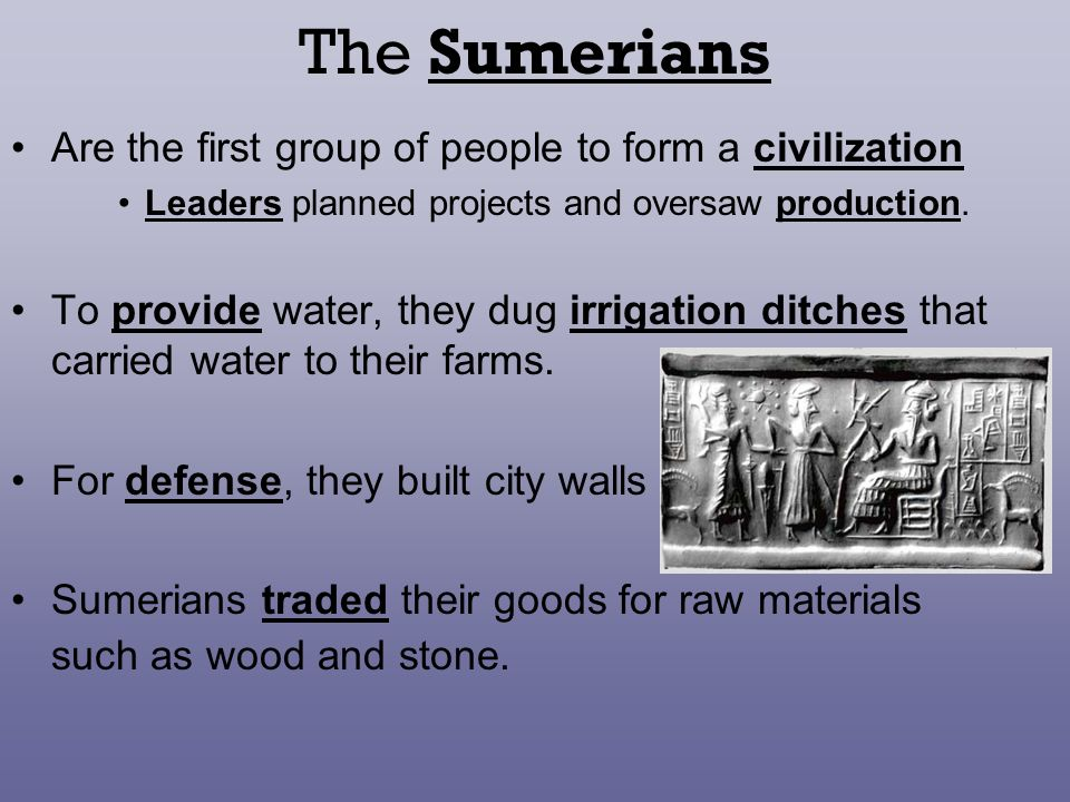 The Sumerians Are the first group of people to form a civilization