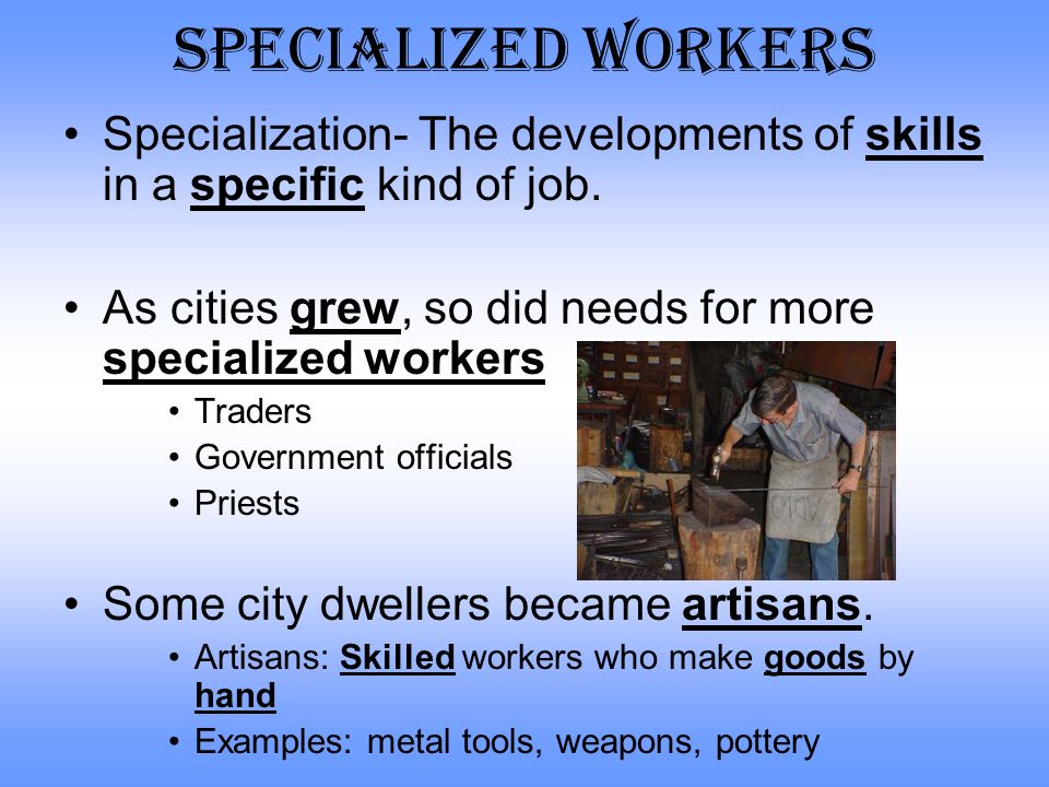 Specialized Workers Specialization- The developments of skills in a specific kind of job. As cities grew, so did needs for more specialized workers.