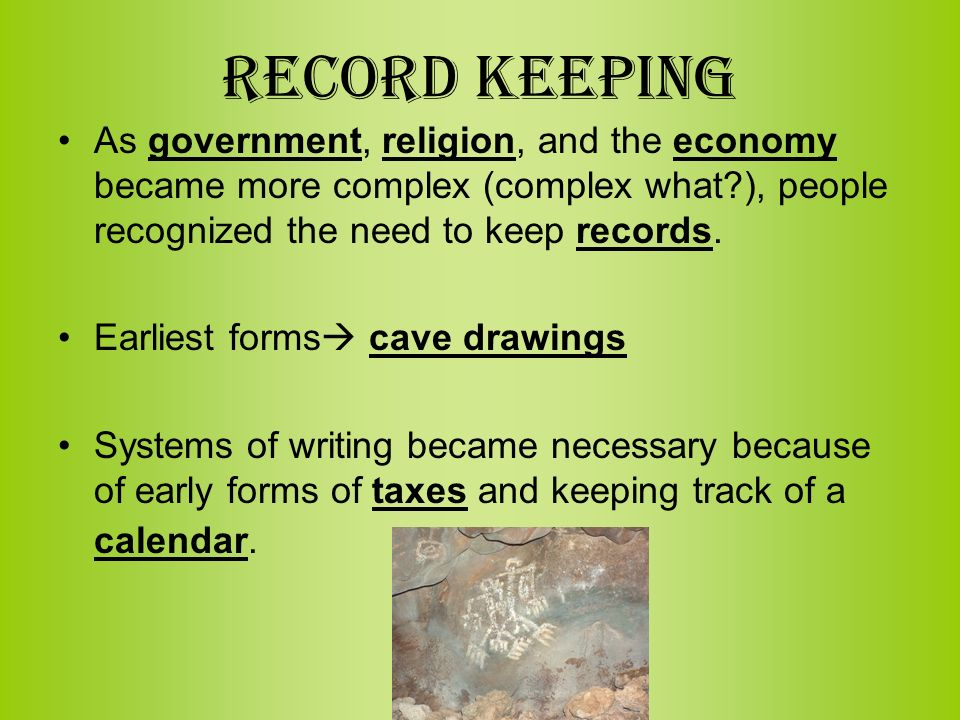 Record Keeping As government, religion, and the economy became more complex (complex what ), people recognized the need to keep records.