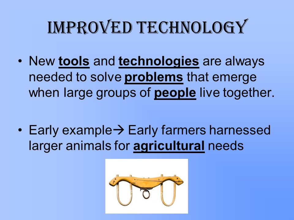 Improved Technology New tools and technologies are always needed to solve problems that emerge when large groups of people live together.