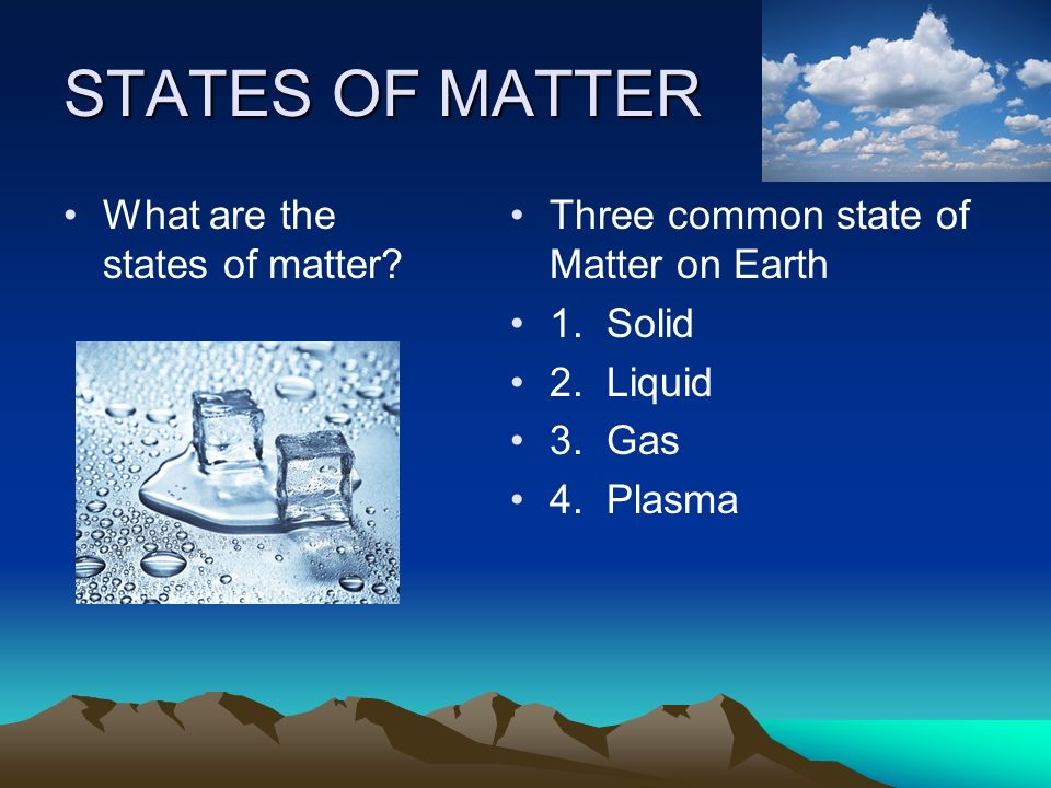 STATES OF MATTER What are the states of matter