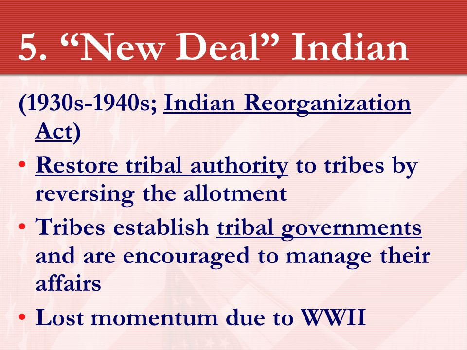 indian reorganization act The indian reorganization act of 1934, which became known as the indian new  deal, dramatically changed the federal government's indian policy although.