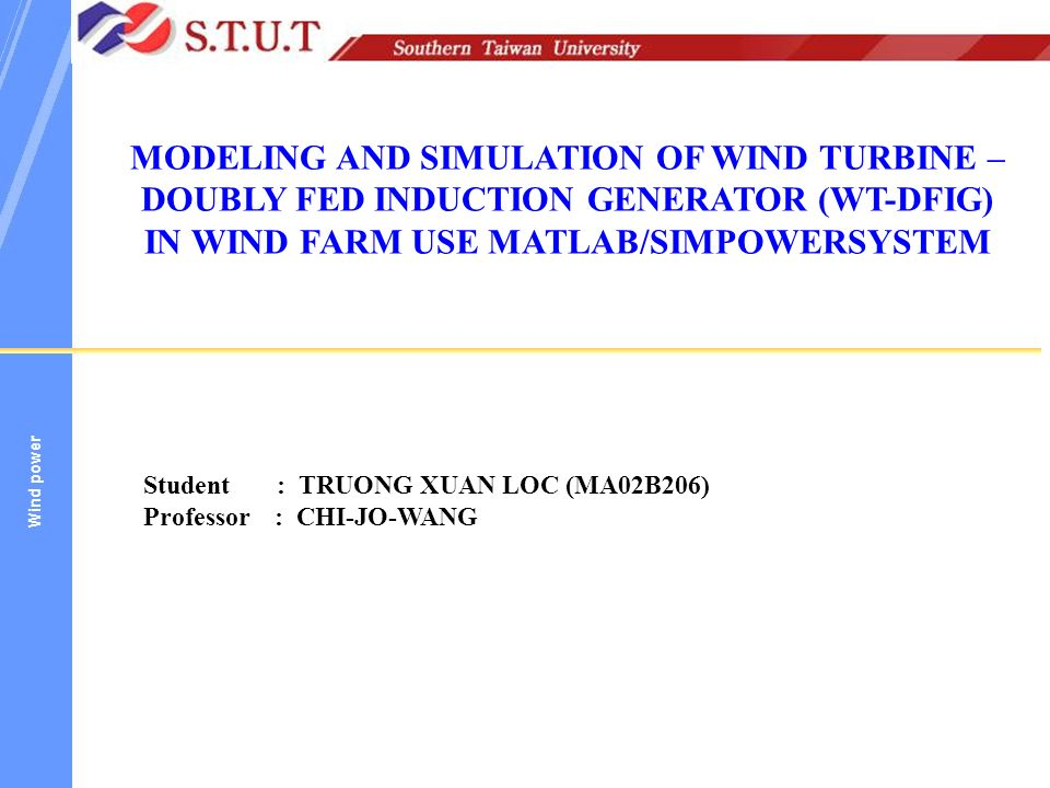 MODELING AND SIMULATION OF WIND TURBINE –DOUBLY FED INDUCTION GENERATOR  (WT-DFIG) IN WIND FARM USE MATLAB/SIMPOWERSYSTEM Student : TRUONG XUAN LOC