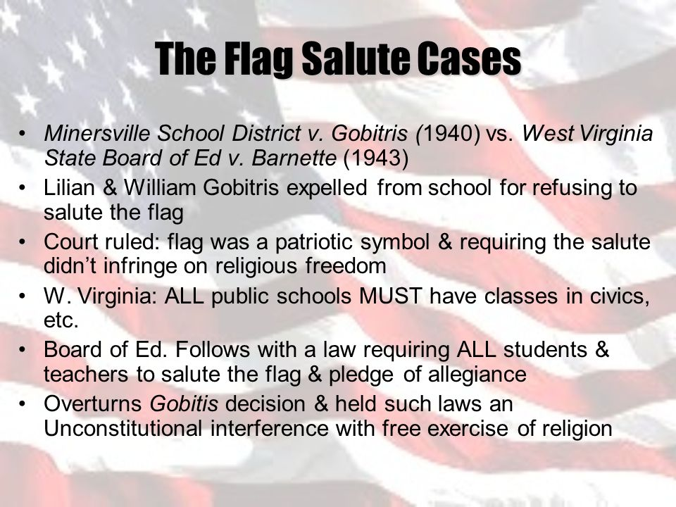 flag salute cases in school law Full case name: minersville school district was interviewed at a witness convention about the flag salute by children in school he told the convention audience that to salute an earthly emblem relieved the individual from obedience to a general law not aimed at the promotion or.