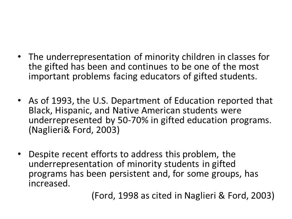 the underrepresentation of minorities in gifted Identifies factors that inhibit the recruitment and retention of minority students in gifted education programs including screening and identification issues (definitions and instrumentation) educational issues (quality of students' education) and personnel issues (lack of teacher training in gifted and urban education, low teacher referral.