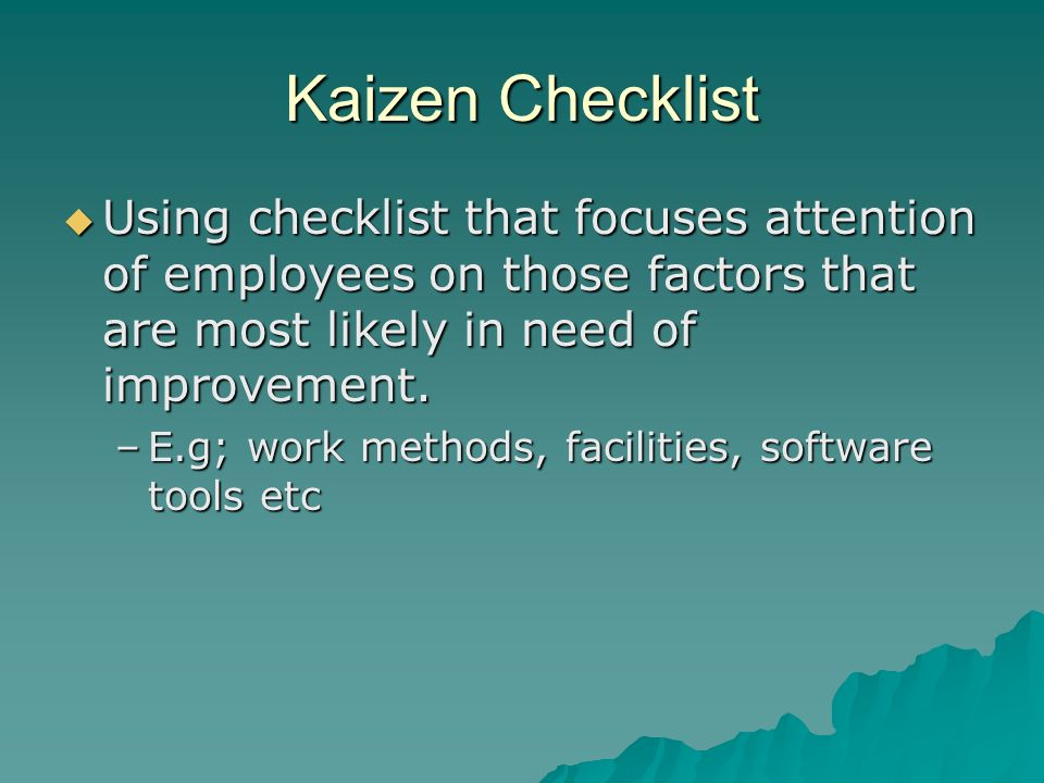 Kaizen Checklist Using checklist that focuses attention of employees on those factors that are most likely in need of improvement.