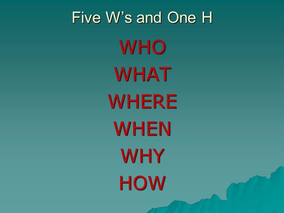 Five W's and One H WHO WHAT WHERE WHEN WHY HOW