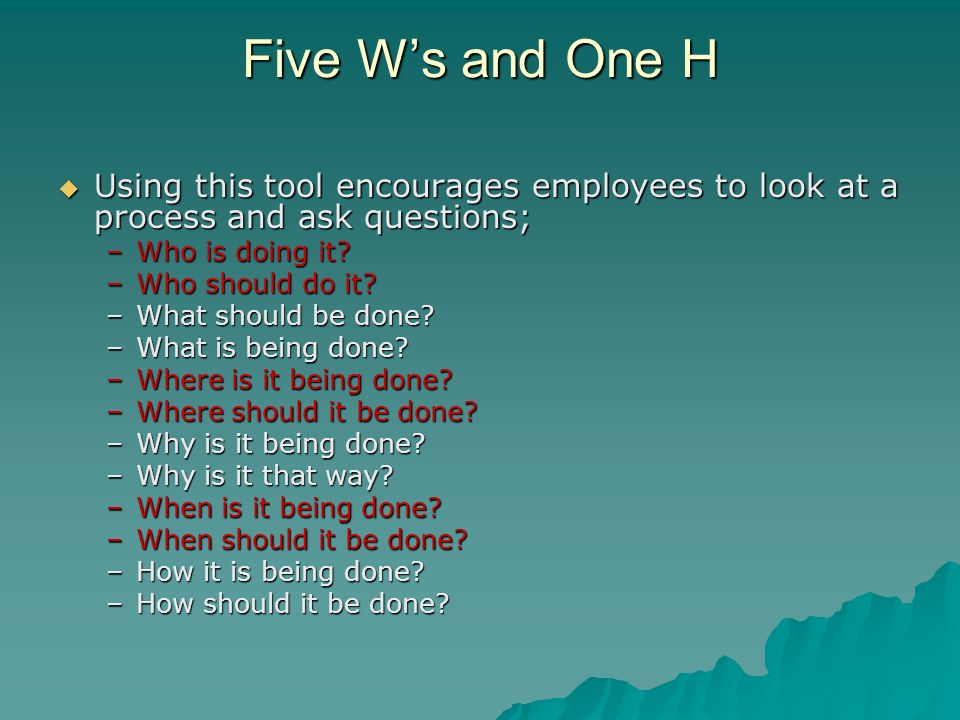 Five W's and One H Using this tool encourages employees to look at a process and ask questions; Who is doing it