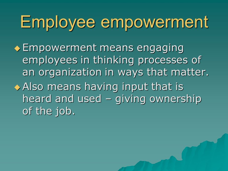 Employee empowerment Empowerment means engaging employees in thinking processes of an organization in ways that matter.