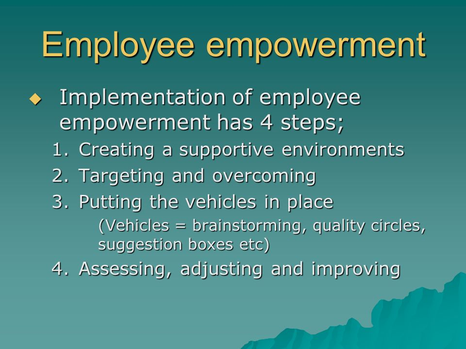Employee empowerment Implementation of employee empowerment has 4 steps; Creating a supportive environments.