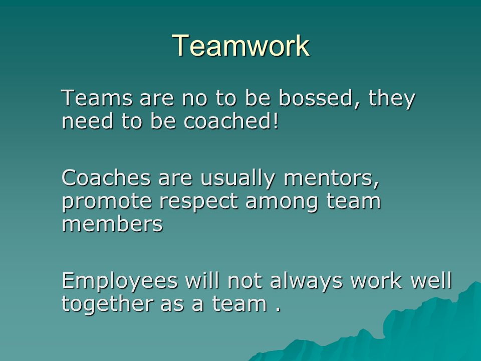 Teamwork Teams are no to be bossed, they need to be coached!