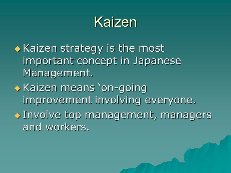 Kaizen Kaizen strategy is the most important concept in Japanese Management. Kaizen means 'on-going improvement involving everyone.