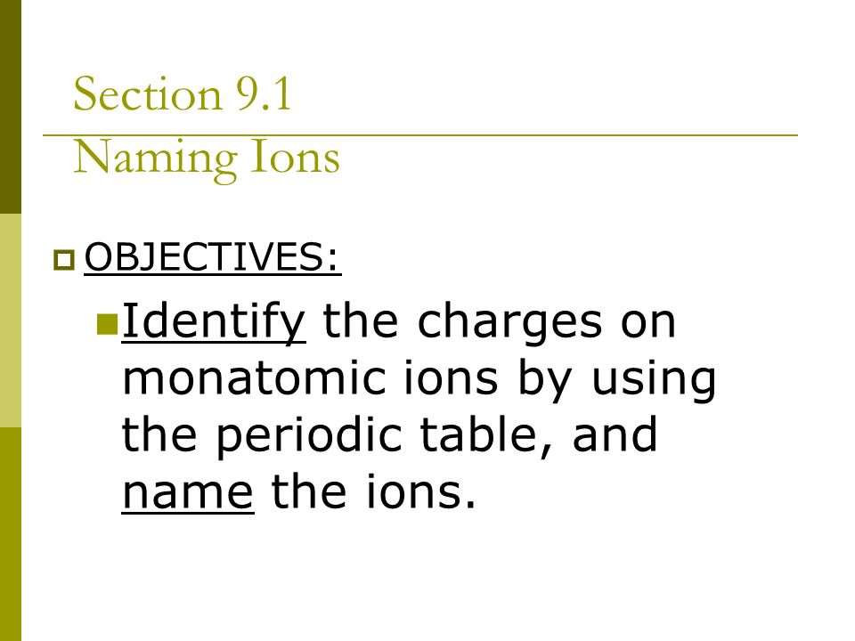 Chapter 9 chemical names and formulas ppt video online download 2 section 91 naming ions objectives identify the charges on monatomic ions by using the periodic table and name the ions urtaz Choice Image