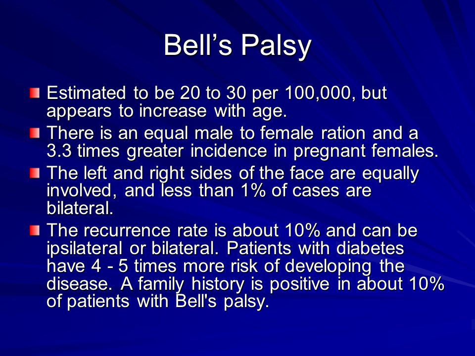 Bell's Palsy Estimated to be 20 to 30 per 100,000, but appears to increase with age.