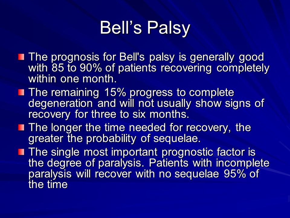 Bell's Palsy The prognosis for Bell s palsy is generally good with 85 to 90% of patients recovering completely within one month.