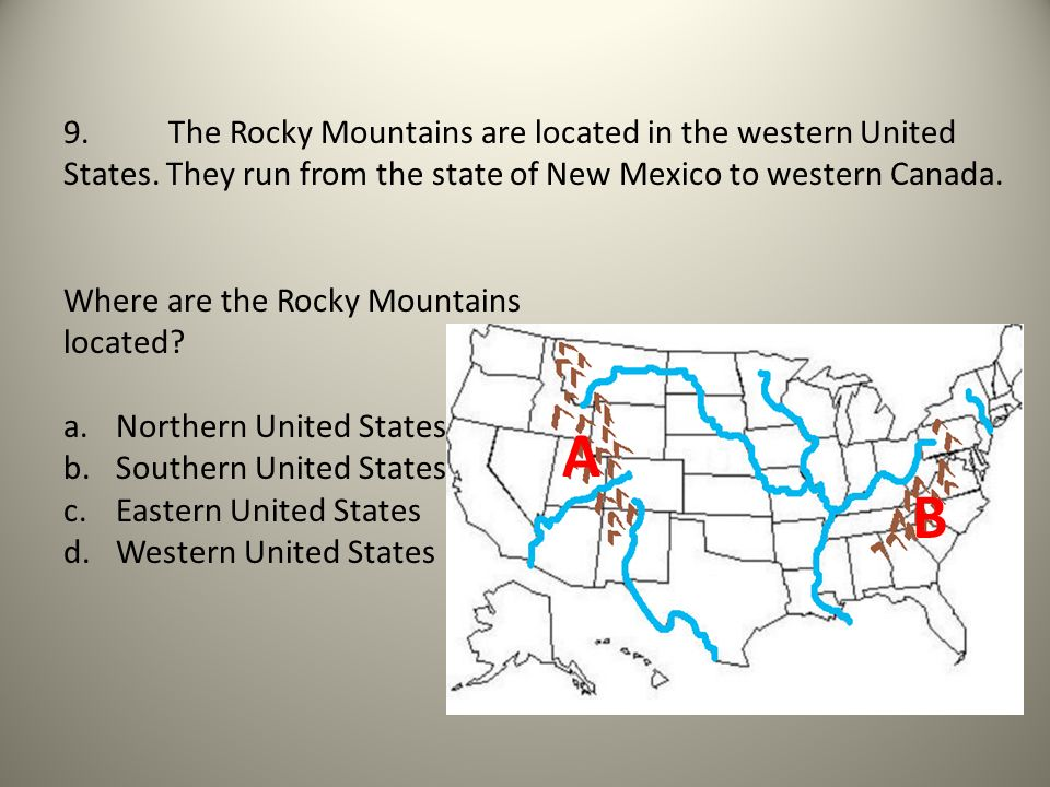 9. The Rocky Mountains are located in the western United States