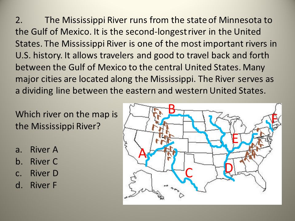 2. The Mississippi River runs from the state of Minnesota to the Gulf of Mexico. It is the second-longest river in the United States. The Mississippi River is one of the most important rivers in U.S. history. It allows travelers and good to travel back and forth between the Gulf of Mexico to the central United States. Many major cities are located along the Mississippi. The River serves as a dividing line between the eastern and western United States.