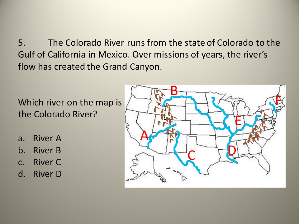 5. The Colorado River runs from the state of Colorado to the Gulf of California in Mexico. Over missions of years, the river's flow has created the Grand Canyon.
