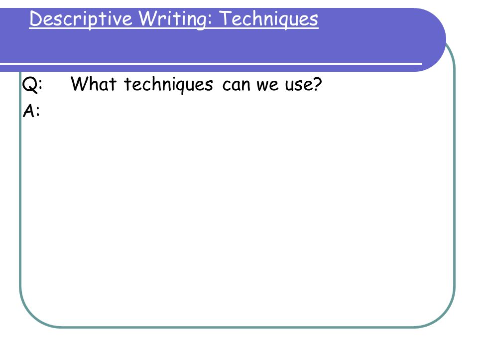 techniques used in descriptive essay To write a narrative essay, you'll need to tell a story (usually about something that happened to you) in such a way that he audience learns a lesson or gains insight to write a descriptive essay, you'll need to describe a person, object, or event so vividly that the reader feels like he/she could reach out and touch it.