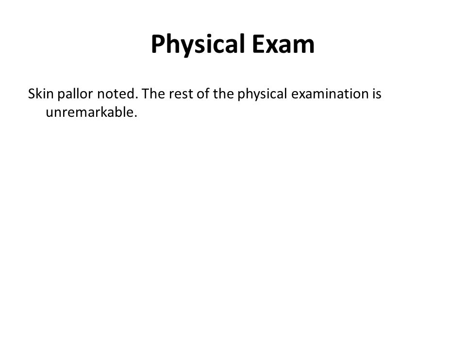 Physical Exam Skin pallor noted. The rest of the physical examination is unremarkable. Physical Exam.