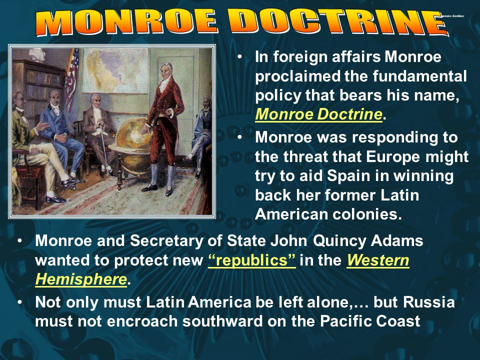 foreign policy and monroe doctrine The ideas expressed in the monroe doctrine became standing principles of american foreign policy, being invoked many times throughout american history key times monroe doctrine was invoked polk invokes the monroe doctrine (1845.