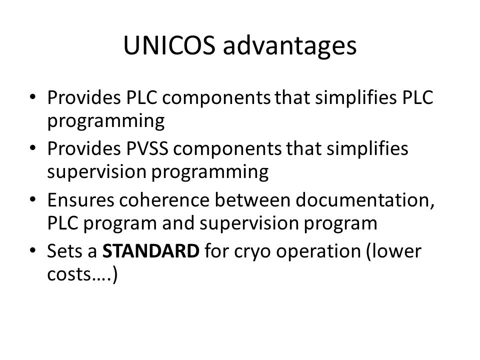 UNICOS advantages Provides PLC components that simplifies PLC programming. Provides PVSS components that simplifies supervision programming.