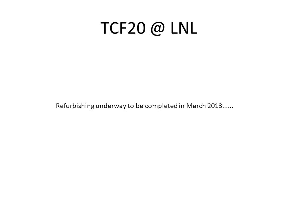 TCF20 @ LNL Refurbishing underway to be completed in March 2013......
