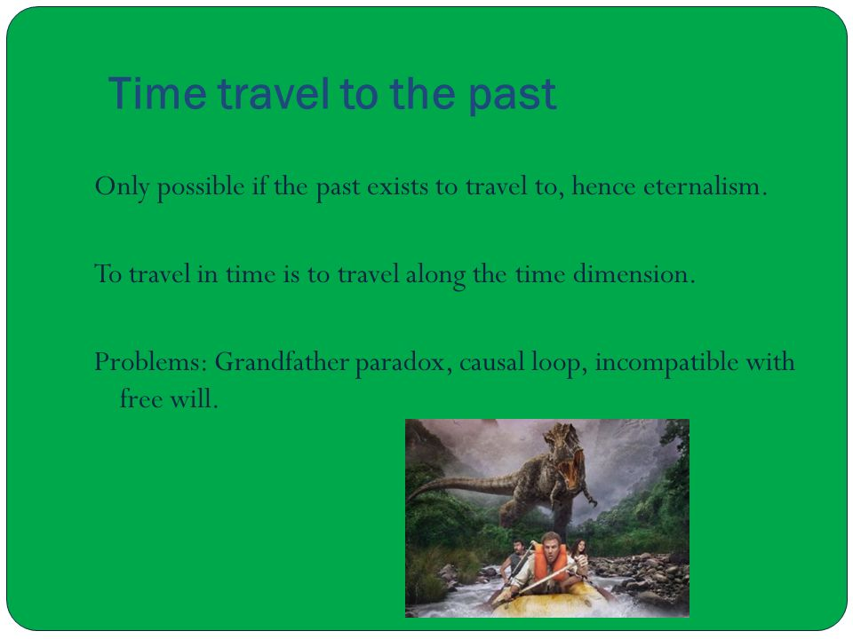 Time travel to the past Only possible if the past exists to travel to, hence eternalism. To travel in time is to travel along the time dimension.