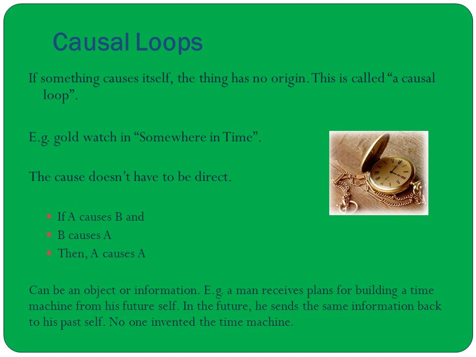 Causal Loops If something causes itself, the thing has no origin. This is called a causal loop . E.g. gold watch in Somewhere in Time .