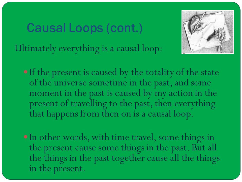 Causal Loops (cont.) Ultimately everything is a causal loop: