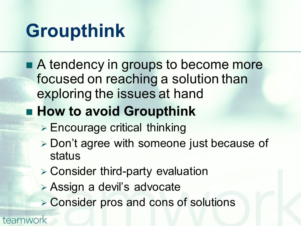 Groupthink A tendency in groups to become more focused on reaching a solution than exploring the issues at hand.