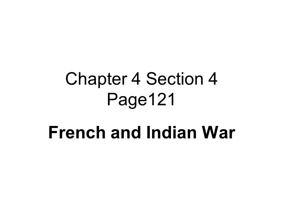 Chapter 4 Section 4 Page121 French and Indian War