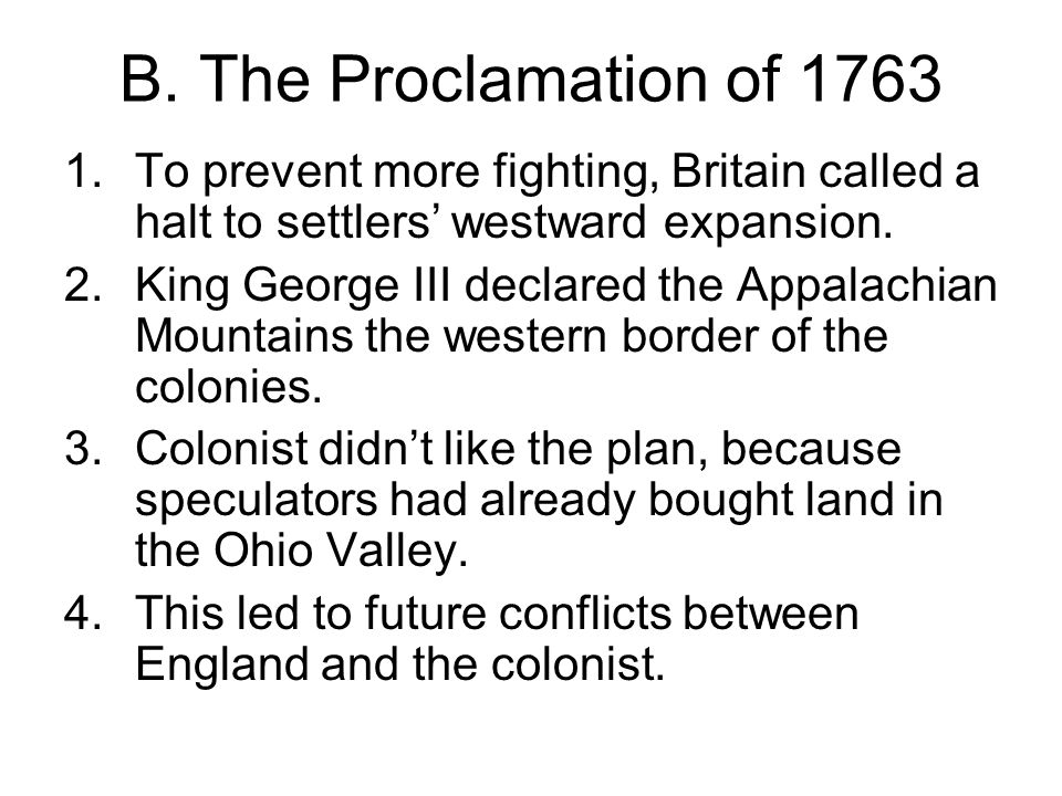 B. The Proclamation of 1763 To prevent more fighting, Britain called a halt to settlers' westward expansion.