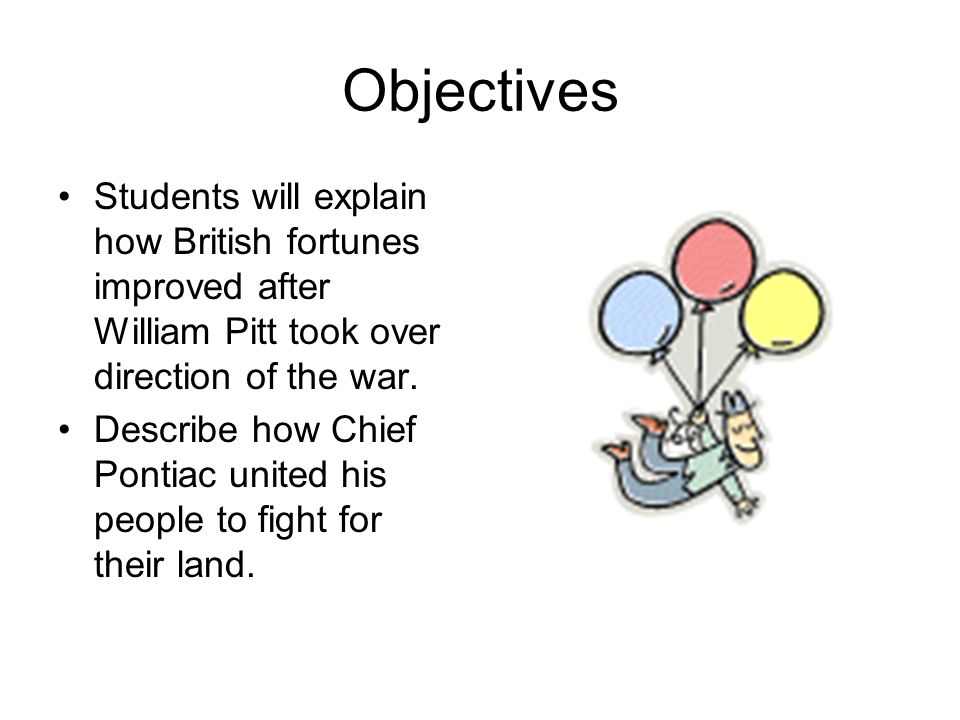 Objectives Students will explain how British fortunes improved after William Pitt took over direction of the war.